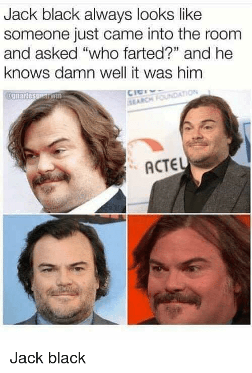 """Funny, Black, and Jack Black: Jack black always looks like  someone just came into the room  and asked """"who farted?"""" and he  knows damn well it was him  SI ARCH  ACTEL Jack black"""