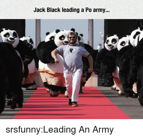 Tumblr, Army, and Black: Jack Black leading a Po army... srsfunny:Leading An Army