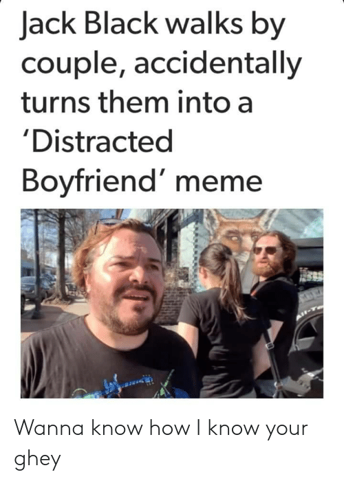 Meme, Black, and Boyfriend: Jack Black walks by  couple, accidentally  turns them into a  'Distracted  Boyfriend' meme Wanna know how I know your ghey