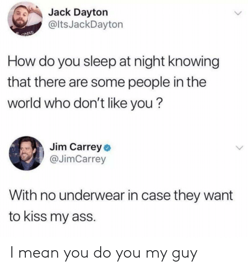 Ass, Jim Carrey, and Kiss: Jack Dayton  @ltsJackDayton  How do you sleep at night knowing  that there are some people in the  world who don't like you?  Jim Carrey o  @JimCarrey  With no underwear in case they want  to kiss my ass. I mean you do you my guy