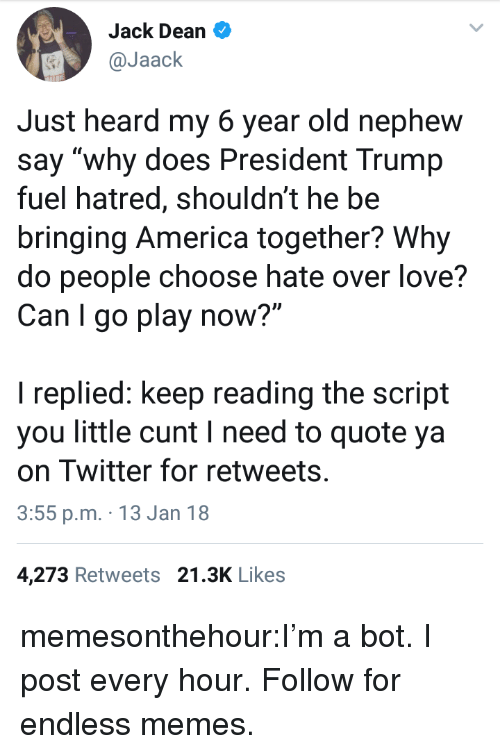 "America, Love, and Memes: Jack Dean  @Jaack  Just heard my 6 year old nephew  say ""why does President Trump  fuel hatred, shouldn't he be  bringing America together? Why  do people choose hate over love?  Can I go play now?""  I replied: keep reading the script  you little cunt I need to quote ya  on Twitter for retweets  3:55 p.m. 13 Jan 18  4,273 Retweets 21.3K Likes memesonthehour:I'm a bot. I post every hour. Follow for endless memes."