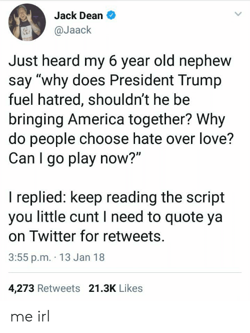 """America, Love, and Twitter: Jack Dean  @Jaack  Just heard my 6 year old nephew  say """"why does President Trump  fuel hatred, shouldn't he be  bringing America together? Why  do people choose hate over love?  Can I go play now?""""  I replied: keep reading the script  you little cunt I need to quote ya  on Twitter for retweets  3:55 p.m. 13 Jan 18  4,273 Retweets 21.3K Likes me irl"""
