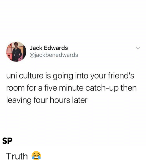 Friends, Truth, and Uni: Jack Edwards  @jackbenedwards  uni culture is going into your friend's  room for a five minute catch-up then  leaving four hours later  SP Truth 😂