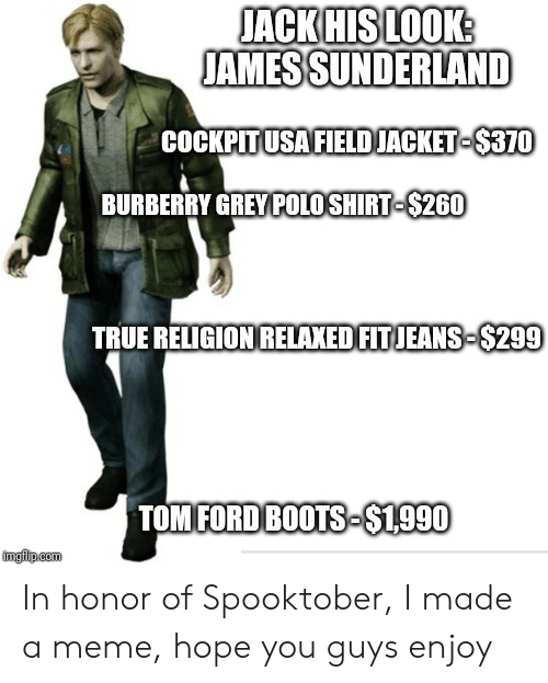 Meme, Reddit, and True: JACK HIS LOOK:  JAMESSUNDERLAND  COCKPITUSA FIELDJACKET-$370  BURBERRY GREY POLO SHIRT-$260  TRUE RELIGION RELAXED FITJEANS-$299  TOM FORD BOOTS-$1990  imgilp.com In honor of Spooktober, I made a meme, hope you guys enjoy