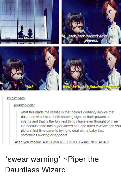Memes, Wizards, and Certainty: Jack Jack doesn't have any  powers.  Well look fabulous anyway  Koizumisato  ornithologist  what this made me realise is that helen's certainty implies that  dash and violet were both showing signs of their powers as  infants and that is the funniest thing i have ever thought of in my  life because one has super speed and one turns invisible can you  picture first-time parents trying to deal with a baby that  sometimes fucking disappears  #can you imagine #BOB W  HERE'S VIOLET #shIT NOT AGAIN *swear warning* ~Piper the Dauntless Wizard