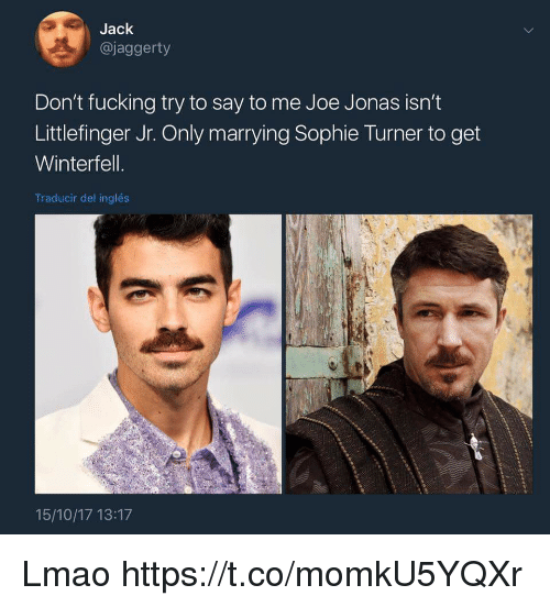 Fucking, Lmao, and Sophie Turner: Jack  @jaggerty  Don't fucking try to say to me Joe Jonas isn't  Littlefinger Jr. Only marrying Sophie Turner to get  Winterfell  Traducir del inglés  15/10/17 13:17 Lmao https://t.co/momkU5YQXr