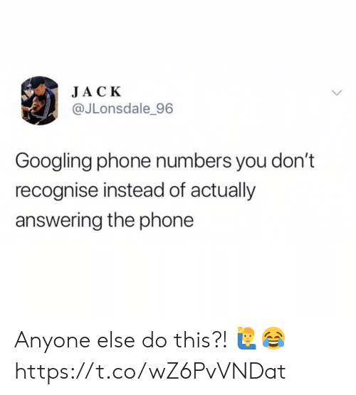 Phone, Jack, and Phone Numbers: JACK  @JLonsdale 96  Googling phone numbers you don't  recognise instead of actually  answering the phone Anyone else do this?! 🙋♂️😂 https://t.co/wZ6PvVNDat