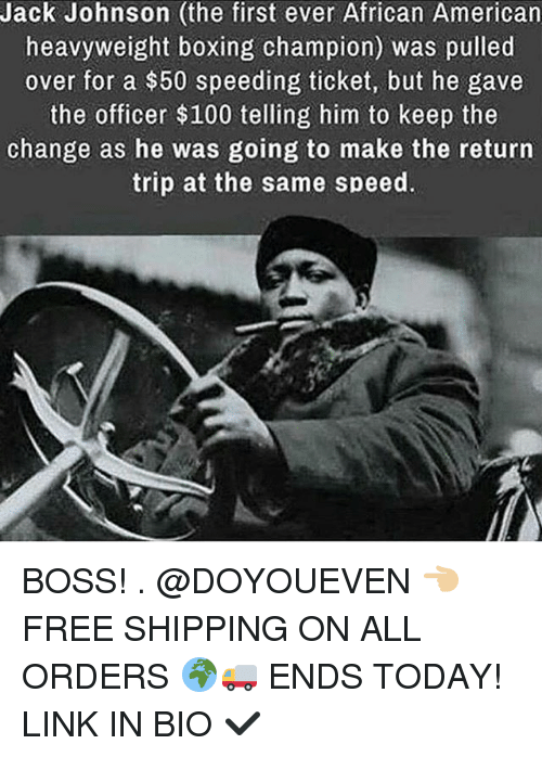 Anaconda, Boxing, and Gym: Jack Johnson (the first ever African American  heavyweight boxing champion) was pulled  over for a $50 speeding ticket, but he gave  the officer $100 telling him to keep the  change as he was going to make the return  trip at the same speed. BOSS! . @DOYOUEVEN 👈🏼 FREE SHIPPING ON ALL ORDERS 🌍🚚 ENDS TODAY! LINK IN BIO ✔