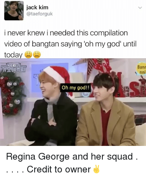 God, Memes, and Oh My God: jack kim  ataeforguk  i never knew i needed this compilation  video of bangtan saying oh my god until  toda  Bann  nni  Oh my god!! Regina George and her squad . . . . . Credit to owner✌