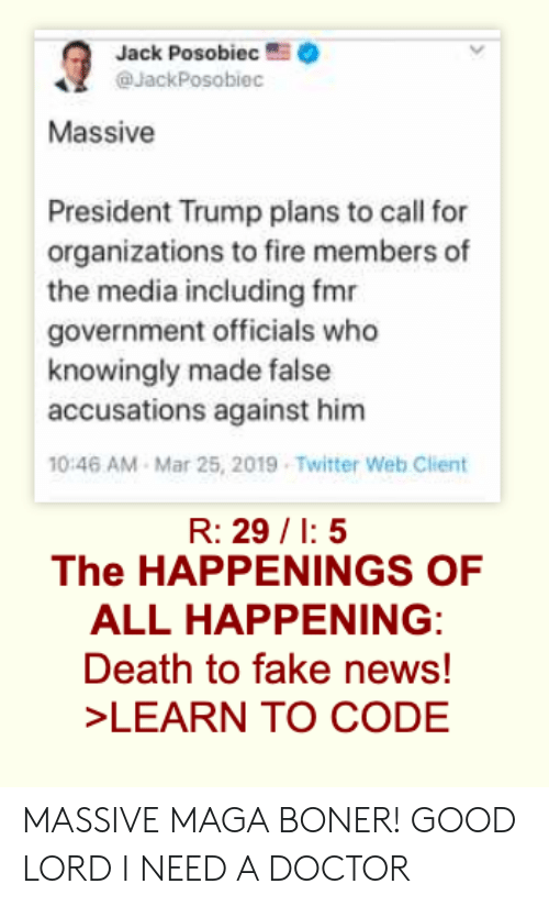 Boner, Doctor, and Fake: Jack Posobiec .  @JackPosobiec  Massive  President Trump plans to call for  organizations to fire members of  the media including fmr  government officials who  knowingly made false  accusations against him  0:46 AM Mar 25, 2019 Twitter Web Client  R: 29/1:5  The HAPPENINGS OF  ALL HAPPENING  Death to fake news!  LEARN TO CODE MASSIVE MAGA BONER! GOOD LORD I NEED A DOCTOR