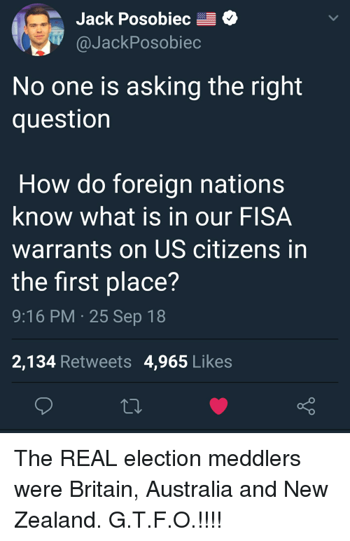 Australia, New Zealand, and The Real: Jack Posobiec-  @JackPosobiec  No one is asking the right  question  How do foreign nations  know what is in our FISA  warrants on US citizens in  the first place?  9:16 PM 25 Sep 18  2,134 Retweets 4,965 Like:s