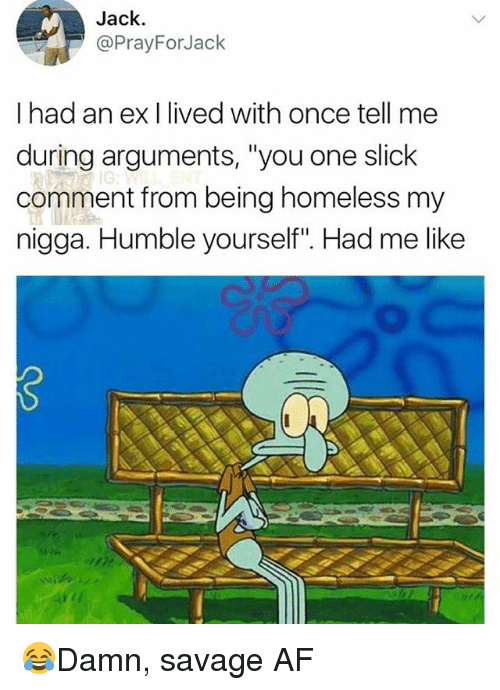 "Af, Homeless, and Memes: Jack  @PrayForJack  I had an ex I lived with once tell me  during arguments, ""you one slick  comment from being homeless my  nigga. Humble yourself"". Had me like  2 😂Damn, savage AF"