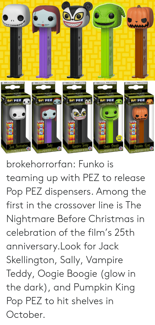 Christmas, Pop, and Tumblr: Jack Skellington  DARK  Sally  Vampire Teddy  Oogie Boogie brokehorrorfan:  Funko is teaming up with PEZ to release Pop PEZ dispensers. Among the first in the crossover line is The Nightmare Before Christmas in celebration of the film's 25th anniversary.Look for Jack Skellington, Sally, Vampire Teddy, Oogie Boogie (glow in the dark), and Pumpkin King Pop PEZ to hit shelves in October.