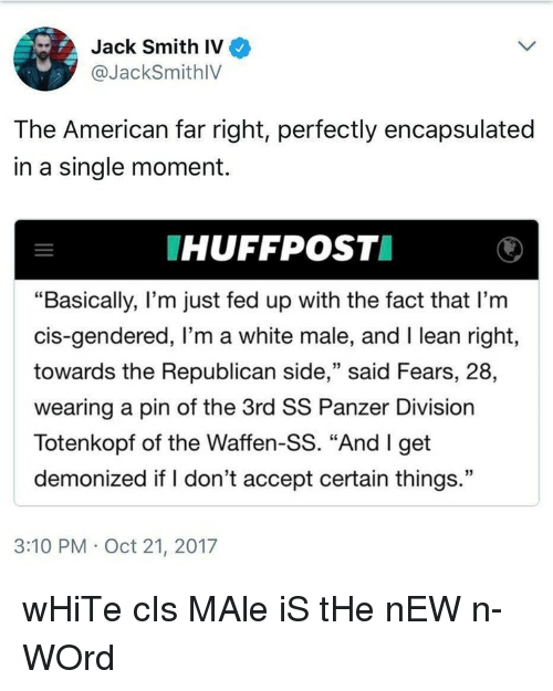 "Lean, Politics, and American: Jack Smith IV  @JackSmithlV  The American far right, perfectly encapsulated  in a single moment  HUFFPOST  ""Basically, I'm just fed up with the fact that l'mm  cis-gendered, I'm a white male, and I lean right  towards the Republican side,"" said Fears, 28,  wearing a pin of the 3rd SS Panzer Division  Totenkopf of the Waffen-SS. ""And I get  demonized if I don't accept certain things.""  13  3:10 PM Oct 21, 2017"