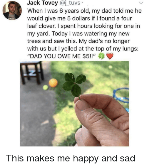 """Dad, Saw, and Happy: Jack Tovey @j_tuvs  When I was 6 years old, my dad told me he  would give me 5 dollars if I found a four  leaf clover. I spent hours looking for one in  my yard. Today I was watering my new  trees and saw this. My dad's no longer  with us but I yelled at the top of my lungs:  """"DAD YOU OWE ME $5!!"""""""