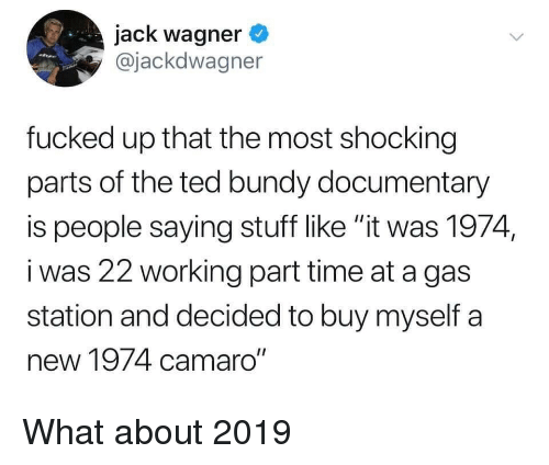 "Ted, Camaro, and Gas Station: jack wagner  @jackdwagner  fucked up that the most shocking  parts of the ted bundy documentary  is people saying stuff like ""it was 1974,  i was 22 working part time at a gas  station and decided to buy myself a  new 1974 camaro"" What about 2019"