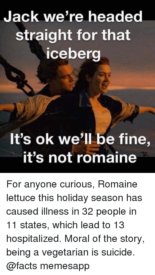 Facts, Memes, and Suicide: JacK we're headed  straight for that  ceberg  It's ok we'll be fine,  t's not romaine For anyone curious, Romaine lettuce this holiday season has caused illness in 32 people in 11 states, which lead to 13 hospitalized. Moral of the story, being a vegetarian is suicide. @facts memesapp