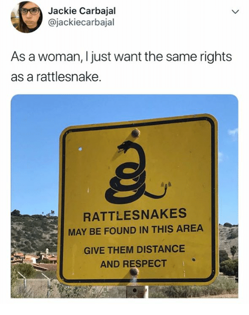 Respect, Rattlesnake, and May: Jackie Carbajal  @jackiecarbajal  As a woman, I just want the same rights  as a rattlesnake.  RATTLESNAKES  MAY BE FOUND IN THIS AREA  GIVE THEM DISTANCE  AND RESPECT