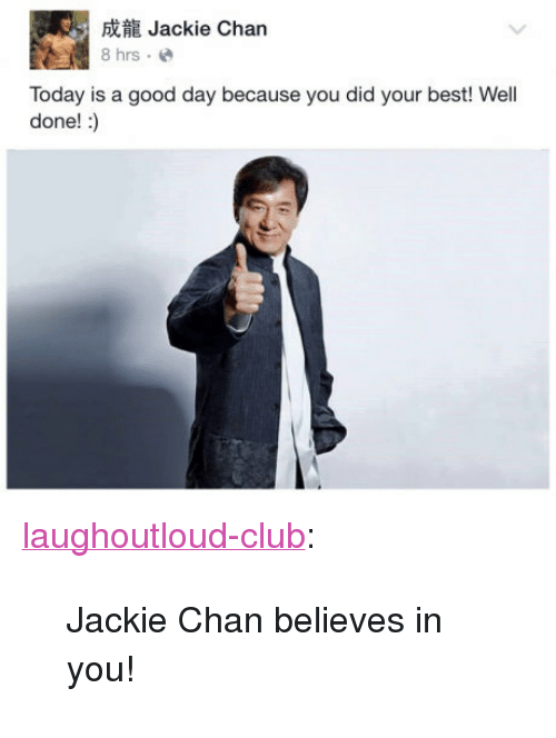 """Club, Jackie Chan, and Tumblr: Jackie Chan  8 hrs.e  Today is a good day because you did your best! Well  done! :) <p><a href=""""http://laughoutloud-club.tumblr.com/post/158696663786/jackie-chan-believes-in-you"""" class=""""tumblr_blog"""">laughoutloud-club</a>:</p>  <blockquote><p>Jackie Chan believes in you!</p></blockquote>"""