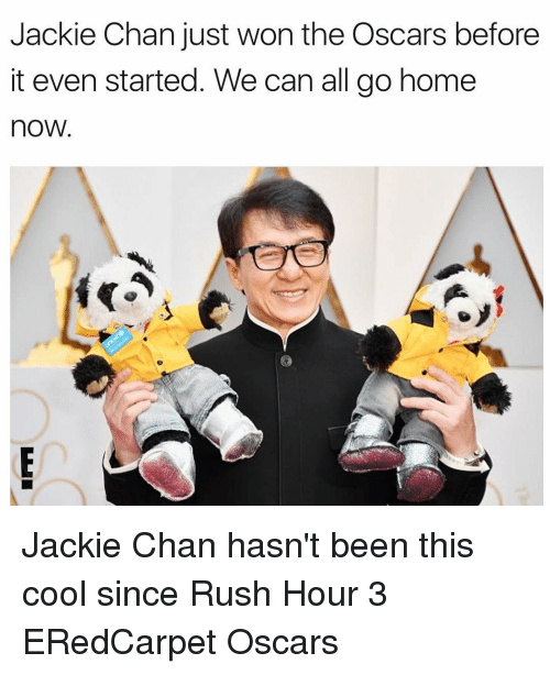 Rush Hour, Rush, and Girl Memes: Jackie Chan just won the Oscars before  it even started. We can all go home  nOW Jackie Chan hasn't been this cool since Rush Hour 3 ERedCarpet Oscars