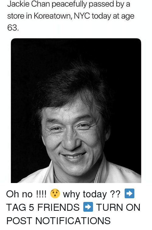 Friends, Jackie Chan, and Memes: Jackie Chan peacefully passed by a  store in Koreatown, NYC today at age  63 Oh no !!!! 😯 why today ?? ➡️ TAG 5 FRIENDS ➡️ TURN ON POST NOTIFICATIONS