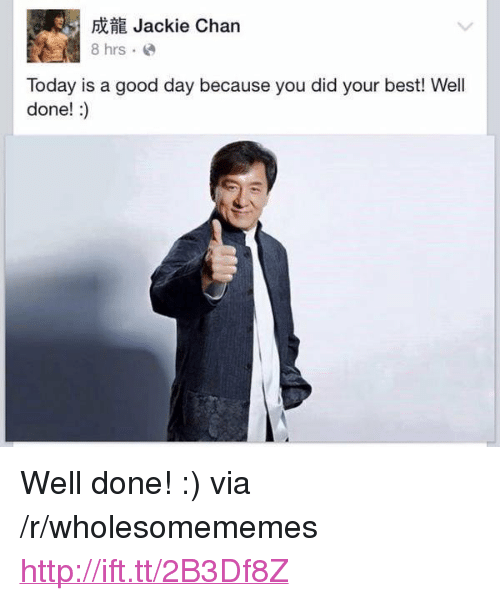 """Jackie Chan, Best, and Good: Jackie Chan  Today is a good day because you did your best! Well  done!:) <p>Well done! :) via /r/wholesomememes <a href=""""http://ift.tt/2B3Df8Z"""">http://ift.tt/2B3Df8Z</a></p>"""