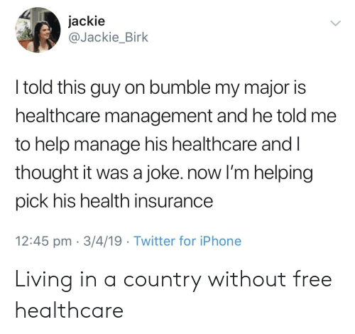 Iphone, Twitter, and Free: jackie  @Jackie_Birk  I told this guy on bumble my major is  healthcare management and he told me  to help manage his healthcare and Il  thought it was a joke. now I'm helping  pick his health insurance  12:45 pm 3/4/19 Twitter for iPhone Living in a country without free healthcare