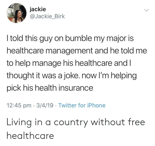 Iphone, Twitter, and Free: jackie  @Jackie_Birk  I told this guy on bumble my major is  healthcare management and he told me  to help manage his healthcare and l  thought it was a joke. now I'm helping  pick his health insurance  12:45 pm 3/4/19 Twitter for iPhone Living in a country without free healthcare