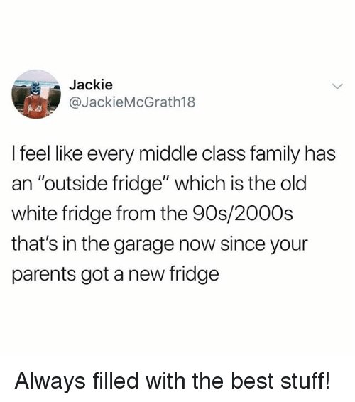 "Family, Memes, and Parents: Jackie  @JackieMcGrath18  I feel like every middle class family has  an ""outside fridge"" which is the old  white fridge from the 90s/2000s  that's in the garage now since your  parents got a new fridge Always filled with the best stuff!"