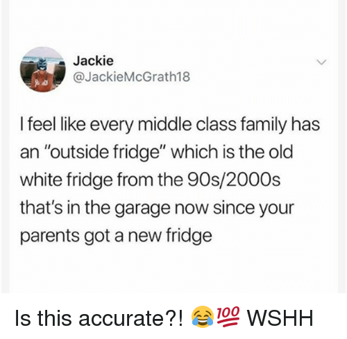 "Family, Memes, and Parents: Jackie  @JackieMcGrath18  I feel like every middle class family has  an ""outside fridge"" which is the old  white fridge from the 90s/200Os  that's in the garage now since your  parents got a new fridge Is this accurate?! 😂💯 WSHH"