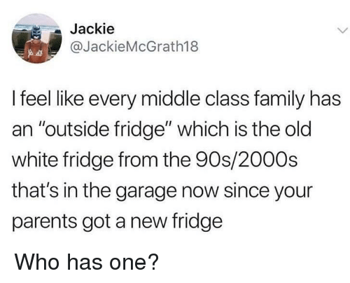"""Family, Parents, and White: Jackie  @JackieMcGrath18  I feel like every middle class family has  an """"outside fridge"""" which is the old  white fridge from the 90s/2000s  that's in the garage now since your  parents got a new fridge Who has one?"""