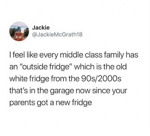"Dank, Family, and Parents: Jackie  @JackieMcGrath188  I feel like every middle class family has  an ""outside fridge"" which is the old  white fridge from the 90s/200Os  that's in the garage now since your  parents got a new fridge"