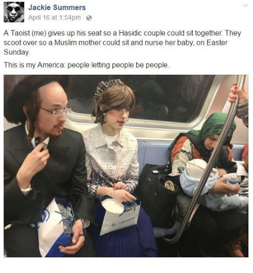 America, Easter, and Muslim: Jackie Summers  April 16 at 1:54pm  A Taoist (me) gives up his seat so a Hasidic couple could sit together. They  scoot over so a Muslim mother could sit and nurse her baby, on Easter  Sunday  This is my America: people letting people be people.