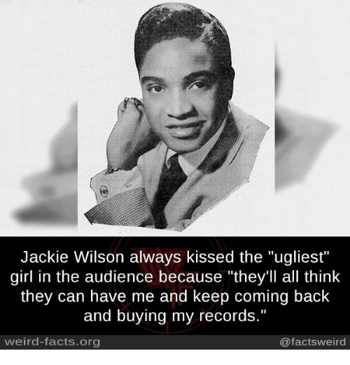 """Facts, Memes, and Weird: Jackie Wilson always kissed the """"ugliest""""  girl in the audience because """"they'll all think  they can have me and keep coming back  and buying my records.""""  weird-facts.org  @factsweird"""