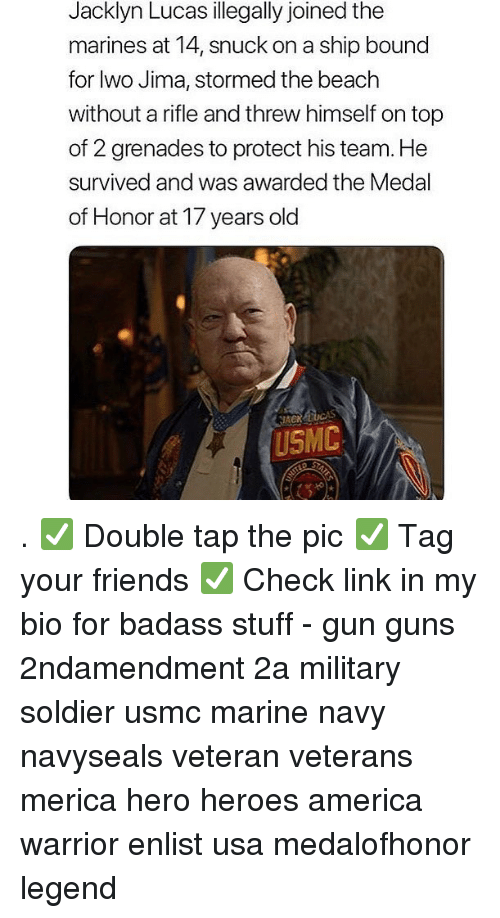 America, Friends, and Guns: Jacklyn Lucas illegally joined the  marines at 14, snuck on a ship bound  for lwo Jima, stormed the beach  without a rifle and threw himself on top  of 2 grenades to protect his team. He  survived and was awarded the Medal  of Honor at 17 years old  ACK  USMC . ✅ Double tap the pic ✅ Tag your friends ✅ Check link in my bio for badass stuff - gun guns 2ndamendment 2a military soldier usmc marine navy navyseals veteran veterans merica hero heroes america warrior enlist usa medalofhonor legend