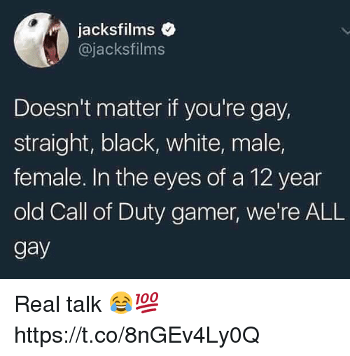 Memes, Black, and Call of Duty: jacksfilms  @jacksfilms  Doesn't matter if you're gay,  straight, black, white, male,  female. In the eyes of a 12 year  old Call of Duty gamer, we're ALL  gay Real talk 😂💯 https://t.co/8nGEv4Ly0Q