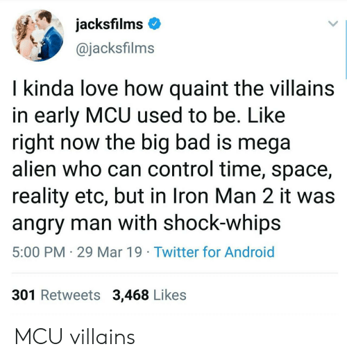 Android, Bad, and Be Like: jacksfilms  @jacksfilms  I kinda love how quaint the villains  in early MCU used to be. Like  right now the big bad is mega  alien who can control time, space,  reality etc, but in Iron Man 2 it was  angry man with shock-whips  5:00 PM 29 Mar 19 Twitter for Android  301 Retweets 3,468 Likes MCU villains