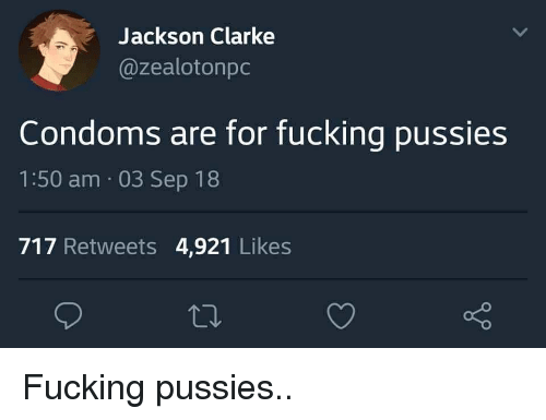 Fucking, Condoms, and Jackson: Jackson Clarke  @zealotonpc  Condoms are for fucking pussies  1:50 am 03 Sep 18  717 Retweets 4,921 Likes Fucking pussies..