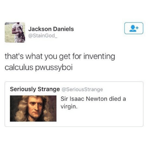 Funny, Virgin, and Isaac Newton: Jackson Daniels  @StainGod  that's what you get for inventing  calculus pwussyboi  Seriously Strange @SeriousStrange  Sir Isaac Newton died a  virgin.