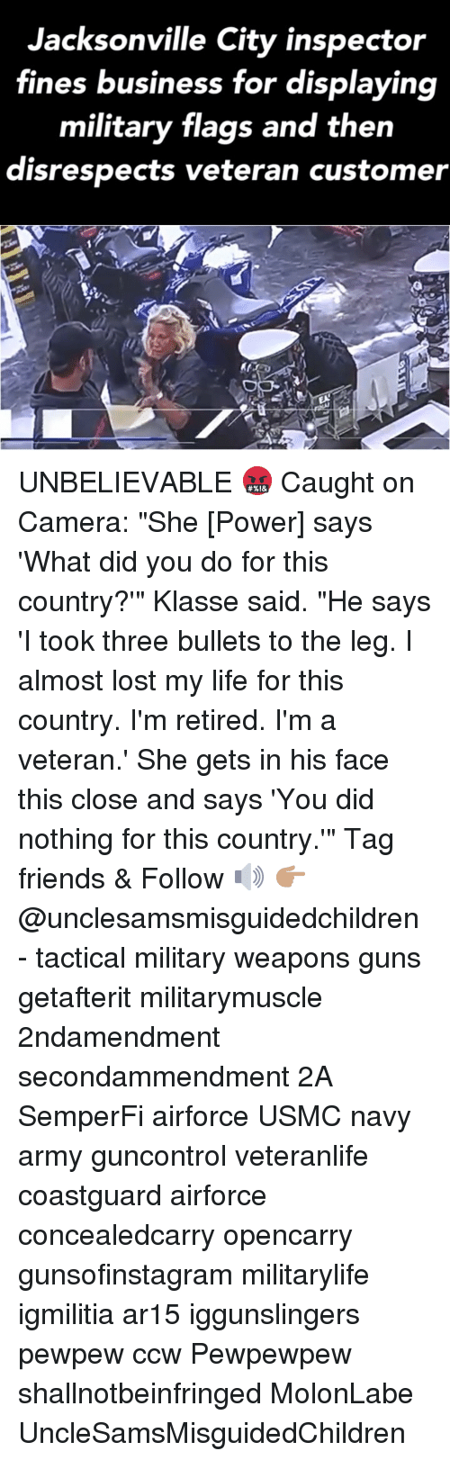 """Friends, Guns, and Life: Jacksonville City inspector  fines business for displaying  military flags and then  disrespects veteran customer UNBELIEVABLE 🤬 Caught on Camera: """"She [Power] says 'What did you do for this country?'"""" Klasse said. """"He says 'I took three bullets to the leg. I almost lost my life for this country. I'm retired. I'm a veteran.' She gets in his face this close and says 'You did nothing for this country.'"""" Tag friends & Follow 🔊 👉🏽 @unclesamsmisguidedchildren - tactical military weapons guns getafterit militarymuscle 2ndamendment secondammendment 2A SemperFi airforce USMC navy army guncontrol veteranlife coastguard airforce concealedcarry opencarry gunsofinstagram militarylife igmilitia ar15 iggunslingers pewpew ccw Pewpewpew shallnotbeinfringed MolonLabe UncleSamsMisguidedChildren"""