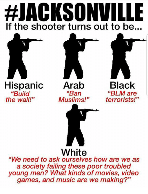 """Memes, Movies, and Music:  #JACKSONVILLE  If the shooter turns out to be...  Black  """"BLM are  terrorists!""""  Hispanic Arab  """"Ban  Muslims!""""  """"Build  the wall!""""  White  """"We need to ask ourselves how are we as  a society failing these poor troubled  young men? What kinds of movies, video  games, and music are we making?"""""""