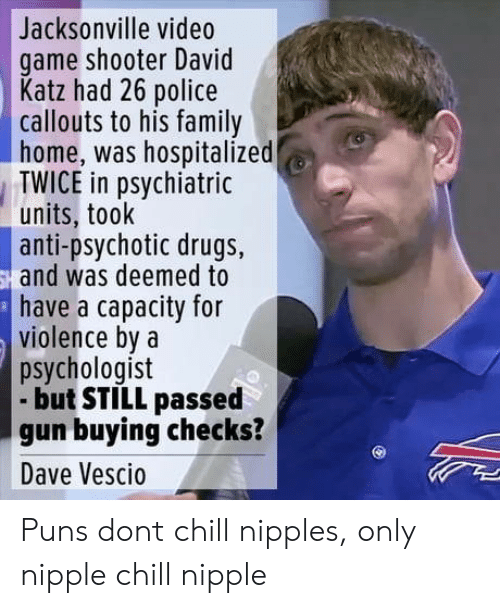 Chill, Drugs, and Family: Jacksonville video  game shooter David  Katz had 26 police  callouts to his family  home, was hospitalized  TWICE in psychiatric  units, took  anti-psychotic drugs,  and was deemed to  have a capacity for  violence bya  psychologist  but STILL passed  gun buying checks?  Dave Vescio Puns dont chill nipples, only nipple chill nipple