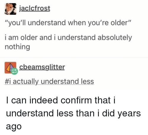 """Indeed, Can, and Did: jaclcfrost  """"you'll understand when you're older""""  i am older and i understand absolutely  nothing  cbeamsglitter  #1 actually understand less I can indeed confirm that i understand less than i did years ago"""
