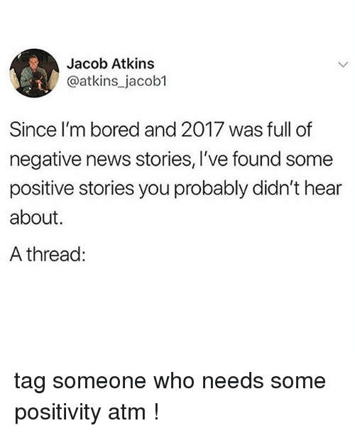 Bored, News, and Tumblr: Jacob Atkins  @atkins_jacob1  Since I'm bored and 2017 was full of  negative news stories, I've found some  positive stories you probably didn't hear  about.  A thread: tag someone who needs some positivity atm !
