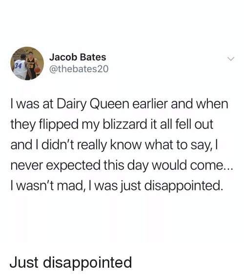 Disappointed, Queen, and Blizzard: Jacob Bates  @thebates20  34  20  I was at Dairy Queen earlier and when  they flipped my blizzard it all fell out  and I didn't really know what to say, I  never expected this day would come.  I wasn't mad, I was just disappointed. Just disappointed