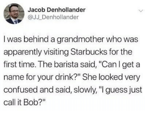 "Apparently, Confused, and Starbucks: Jacob Denhollander  @JJ Denhollander  I was behind a grandmother who was  apparently visiting Starbucks for the  first time. The barista said, ""Canl get a  name for your drink?"" She looked very  confused and said, slowly,""I guess just  call it Bob?"""