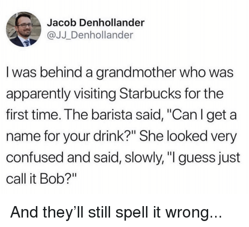 "Apparently, Confused, and Memes: Jacob Denhollander  @JJ Denhollander  I was behind a grandmother who was  apparently visiting Starbucks for the  first time. The barista said, ""Can l get a  name for your drink?"" She looked very  confused and said, slowly, ""I guess just  call it Bob?"" And they'll still spell it wrong..."
