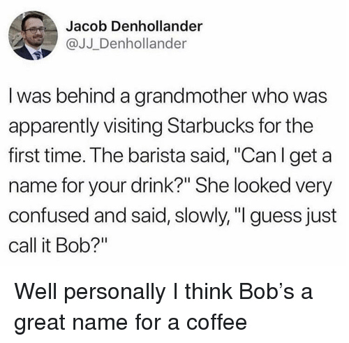 "Apparently, Confused, and Starbucks: Jacob Denhollander  @JJ Denhollander  I was behind a grandmother who was  apparently visiting Starbucks for the  first time. The barista said, ""Can l get a  name for your drink?"" She looked very  confused and said, slowly,"" guess just  call it Bob?"" Well personally I think Bob's a great name for a coffee"