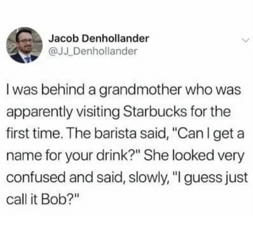 "Apparently, Confused, and Starbucks: Jacob Denhollander  @JJ Denhollander  I was behind a grandmother who was  apparently visiting Starbucks for the  first time. The barista said, ""Canlget a  name for your drink?"" She looked very  confused and said, slowly, ""I guess just  call it Bob?"""