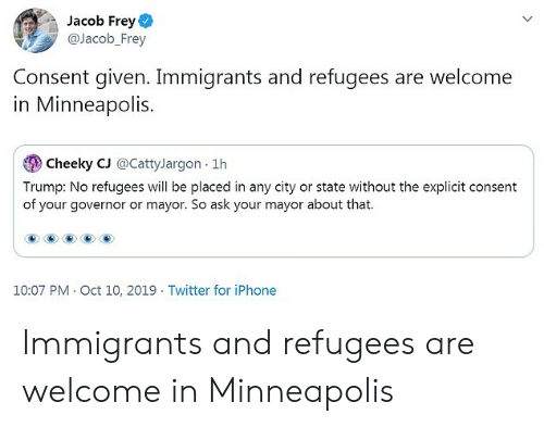 Iphone, Twitter, and Minneapolis: Jacob Frey  @Jacob_Frey  Consent given. Immigrants and refugees are welcome  in Minneapolis.  Cheeky CJ @CattyJargon 1h  Trump: No refugees will be placed in any city or state without the explicit consent  of your governor or mayor. So ask your mayor about that.  10:07 PM Oct 10, 2019 Twitter for iPhone Immigrants and refugees are welcome in Minneapolis